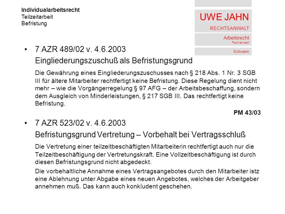 UWE JAHN RECHTSANWALT Arbeitsrecht Fachanwalt Schwerin 7 AZR 489/02 v. 4.6.2003 Eingliederungszuschuß als Befristungsgrund Die Gewährung eines Einglie