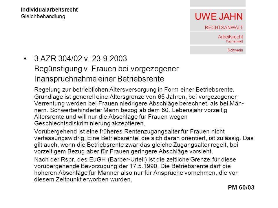UWE JAHN RECHTSANWALT Arbeitsrecht Fachanwalt Schwerin 3 AZR 304/02 v. 23.9.2003 Begünstigung v. Frauen bei vorgezogener Inanspruchnahme einer Betrieb
