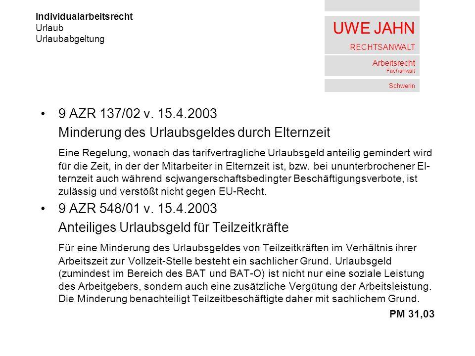 UWE JAHN RECHTSANWALT Arbeitsrecht Fachanwalt Schwerin 9 AZR 137/02 v. 15.4.2003 Minderung des Urlaubsgeldes durch Elternzeit Eine Regelung, wonach da