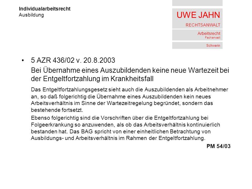 UWE JAHN RECHTSANWALT Arbeitsrecht Fachanwalt Schwerin 5 AZR 436/02 v. 20.8.2003 Bei Übernahme eines Auszubildenden keine neue Wartezeit bei der Entge