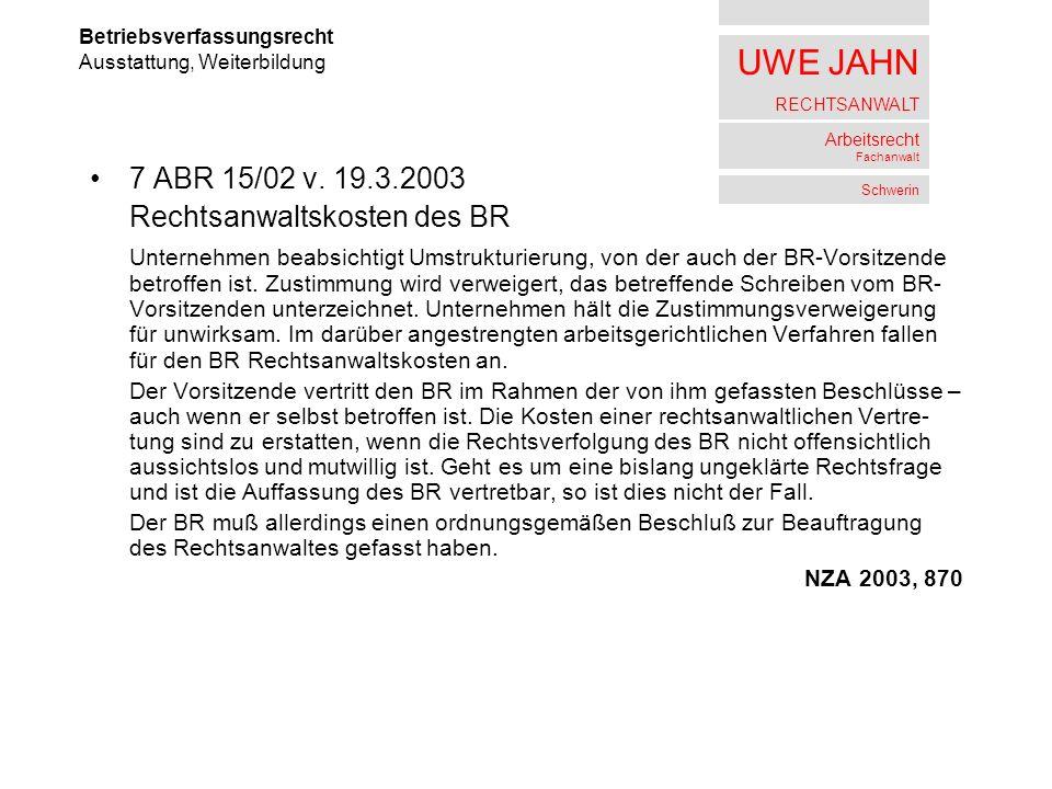 UWE JAHN RECHTSANWALT Arbeitsrecht Fachanwalt Schwerin 7 ABR 15/02 v. 19.3.2003 Rechtsanwaltskosten des BR Unternehmen beabsichtigt Umstrukturierung,