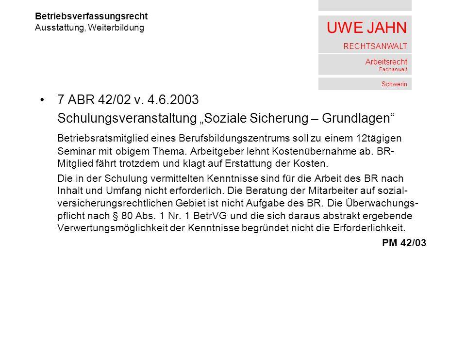 UWE JAHN RECHTSANWALT Arbeitsrecht Fachanwalt Schwerin 7 ABR 42/02 v. 4.6.2003 Schulungsveranstaltung Soziale Sicherung – Grundlagen Betriebsratsmitgl