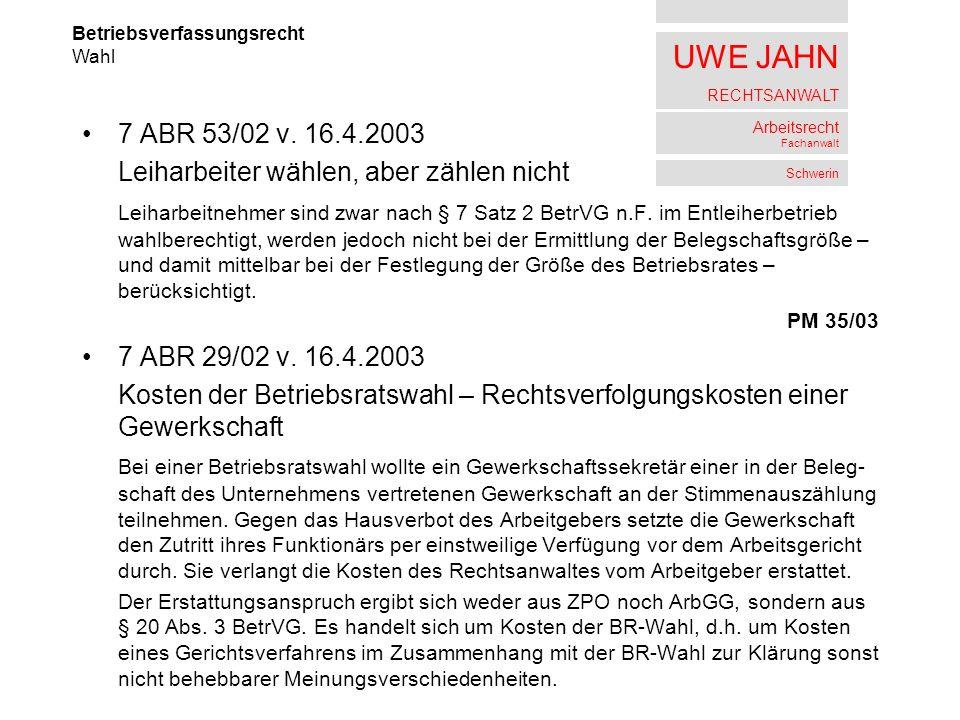 UWE JAHN RECHTSANWALT Arbeitsrecht Fachanwalt Schwerin 7 ABR 53/02 v. 16.4.2003 Leiharbeiter wählen, aber zählen nicht Leiharbeitnehmer sind zwar nach
