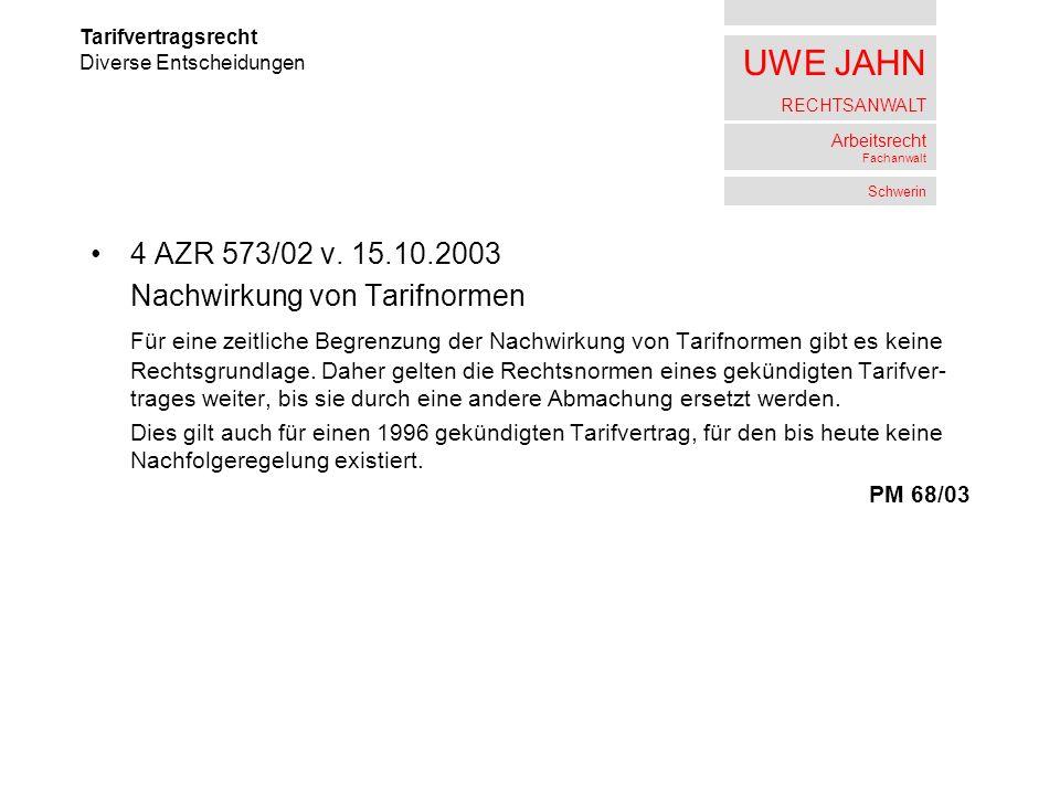 UWE JAHN RECHTSANWALT Arbeitsrecht Fachanwalt Schwerin 4 AZR 573/02 v. 15.10.2003 Nachwirkung von Tarifnormen Für eine zeitliche Begrenzung der Nachwi
