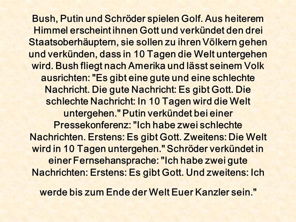 Bush, Putin und Schröder spielen Golf. Aus heiterem Himmel erscheint ihnen Gott und verkündet den drei Staatsoberhäuptern, sie sollen zu ihren Völkern