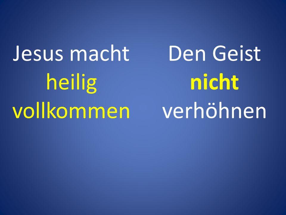 Den Geist nicht verhöhnen Jesus macht heilig vollkommen