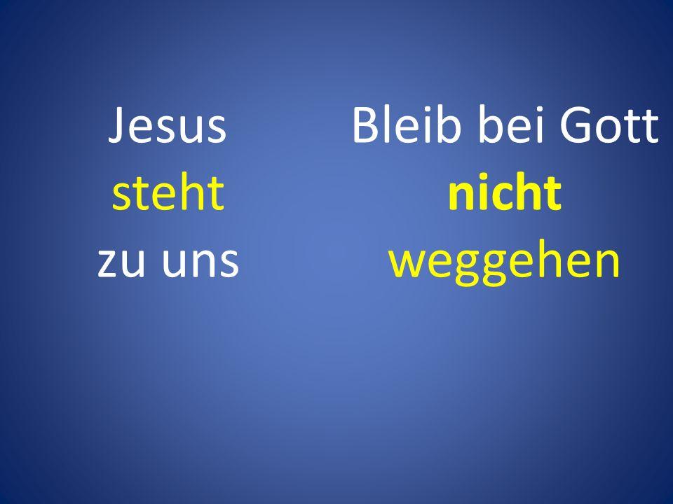 Bleib bei Gott nicht weggehen Jesus steht zu uns