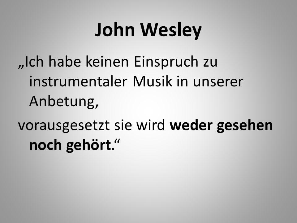 John Wesley Ich habe keinen Einspruch zu instrumentaler Musik in unserer Anbetung, vorausgesetzt sie wird weder gesehen noch gehört.