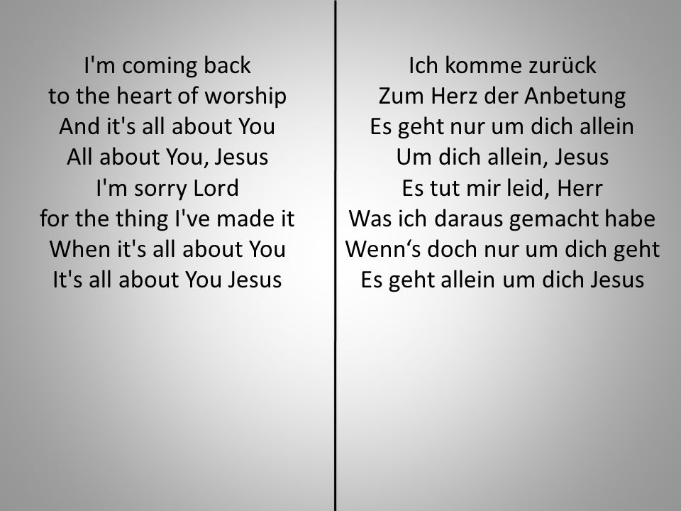 I m coming back to the heart of worship And it s all about You All about You, Jesus I m sorry Lord for the thing I ve made it When it s all about You It s all about You Jesus Ich komme zurück Zum Herz der Anbetung Es geht nur um dich allein Um dich allein, Jesus Es tut mir leid, Herr Was ich daraus gemacht habe Wenns doch nur um dich geht Es geht allein um dich Jesus
