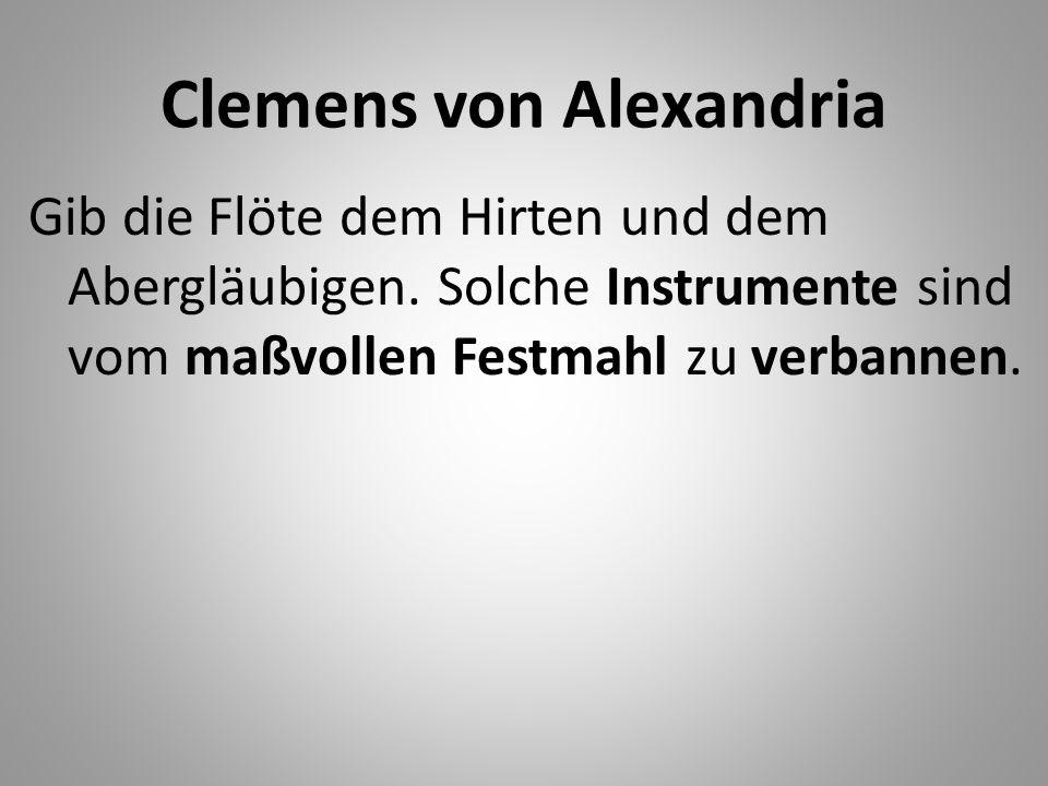 Clemens von Alexandria Gib die Flöte dem Hirten und dem Abergläubigen. Solche Instrumente sind vom maßvollen Festmahl zu verbannen.