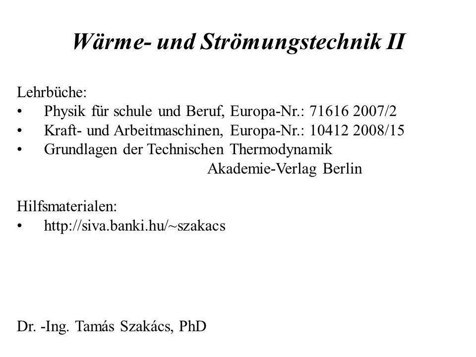 Wärme- und Strömungstechnik II Lehrbüche: Physik für schule und Beruf, Europa-Nr.: 71616 2007/2 Kraft- und Arbeitmaschinen, Europa-Nr.: 10412 2008/15 Grundlagen der Technischen Thermodynamik Akademie-Verlag Berlin Hilfsmaterialen: http://siva.banki.hu/~szakacs Dr.