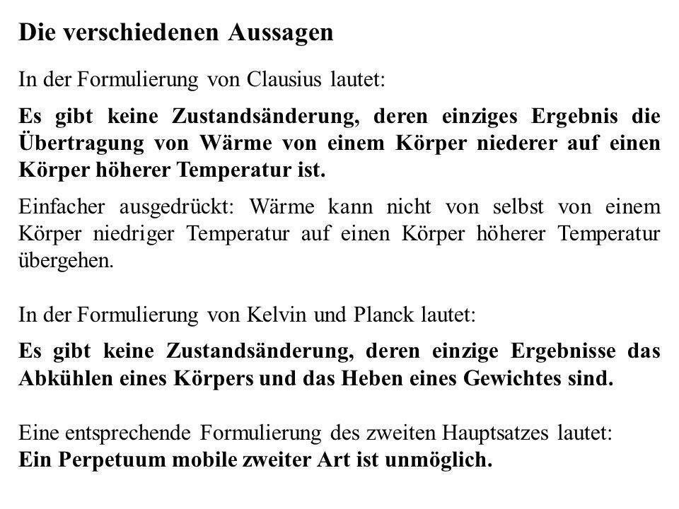 Die verschiedenen Aussagen In der Formulierung von Clausius lautet: Es gibt keine Zustandsänderung, deren einziges Ergebnis die Übertragung von Wärme von einem Körper niederer auf einen Körper höherer Temperatur ist.