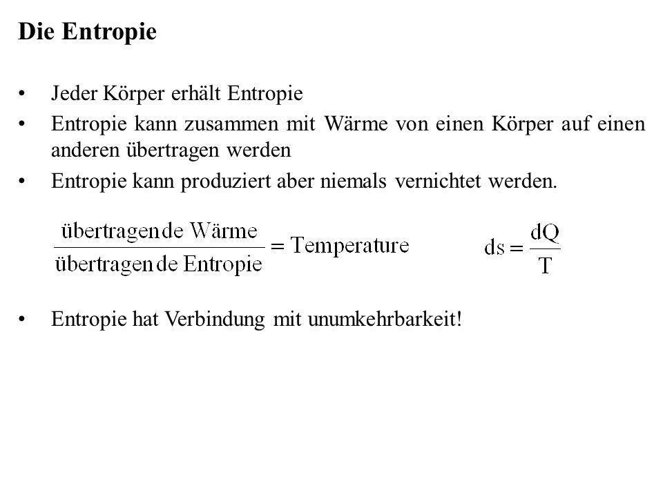 Die Entropie Jeder Körper erhält Entropie Entropie kann zusammen mit Wärme von einen Körper auf einen anderen übertragen werden Entropie kann produzie