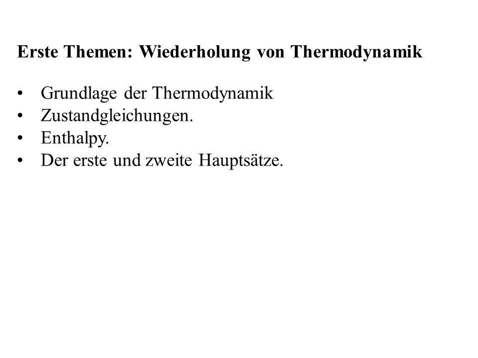 Erste Themen: Wiederholung von Thermodynamik Grundlage der Thermodynamik Zustandgleichungen. Enthalpy. Der erste und zweite Hauptsätze.