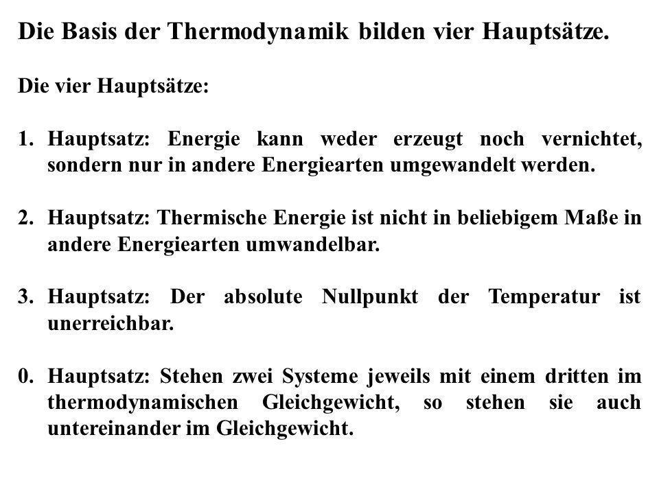 Die Basis der Thermodynamik bilden vier Hauptsätze. Die vier Hauptsätze: 1.Hauptsatz: Energie kann weder erzeugt noch vernichtet, sondern nur in ander