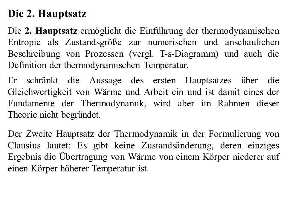 Die 2. Hauptsatz Die 2. Hauptsatz ermöglicht die Einführung der thermodynamischen Entropie als Zustandsgröße zur numerischen und anschaulichen Beschre