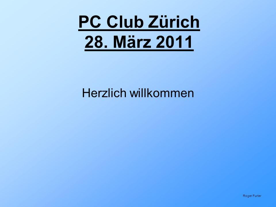 PC Club Zürich 28. März 2011 Herzlich willkommen Roger Furter