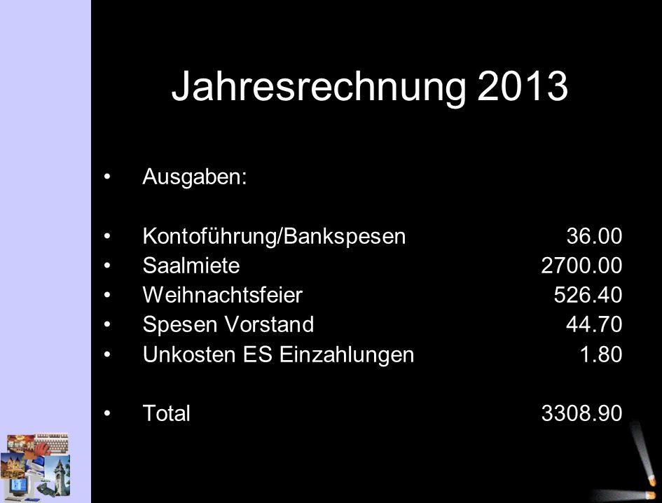 Jahresrechnung 2013 Ausgaben: Kontoführung/Bankspesen36.00 Saalmiete2700.00 Weihnachtsfeier526.40 Spesen Vorstand44.70 Unkosten ES Einzahlungen1.80 Total3308.90