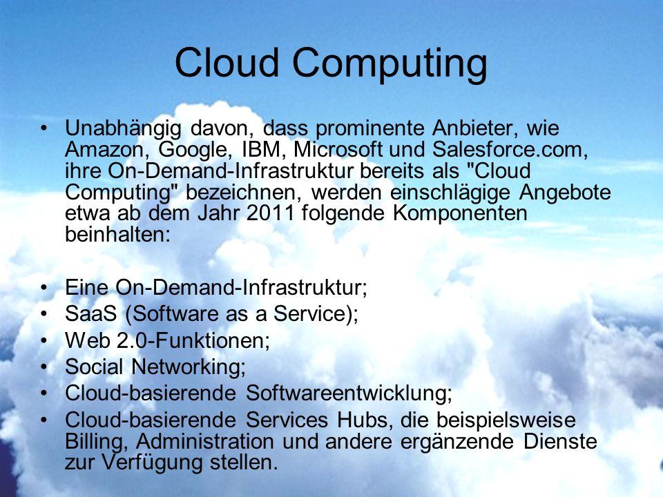 Cloud Computing Unabhängig davon, dass prominente Anbieter, wie Amazon, Google, IBM, Microsoft und Salesforce.com, ihre On-Demand-Infrastruktur bereits als Cloud Computing bezeichnen, werden einschlägige Angebote etwa ab dem Jahr 2011 folgende Komponenten beinhalten: Eine On-Demand-Infrastruktur; SaaS (Software as a Service); Web 2.0-Funktionen; Social Networking; Cloud-basierende Softwareentwicklung; Cloud-basierende Services Hubs, die beispielsweise Billing, Administration und andere ergänzende Dienste zur Verfügung stellen.