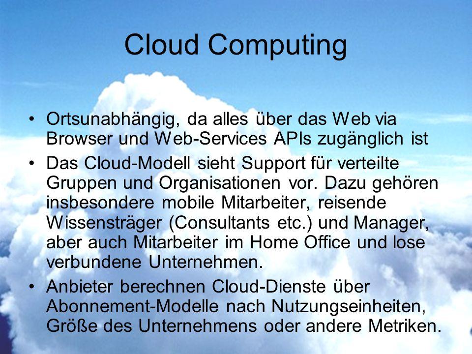 Ortsunabhängig, da alles über das Web via Browser und Web-Services APIs zugänglich ist Das Cloud-Modell sieht Support für verteilte Gruppen und Organisationen vor.