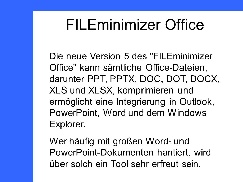FILEminimizer Office Die neue Version 5 des FILEminimizer Office kann sämtliche Office-Dateien, darunter PPT, PPTX, DOC, DOT, DOCX, XLS und XLSX, komprimieren und ermöglicht eine Integrierung in Outlook, PowerPoint, Word und dem Windows Explorer.