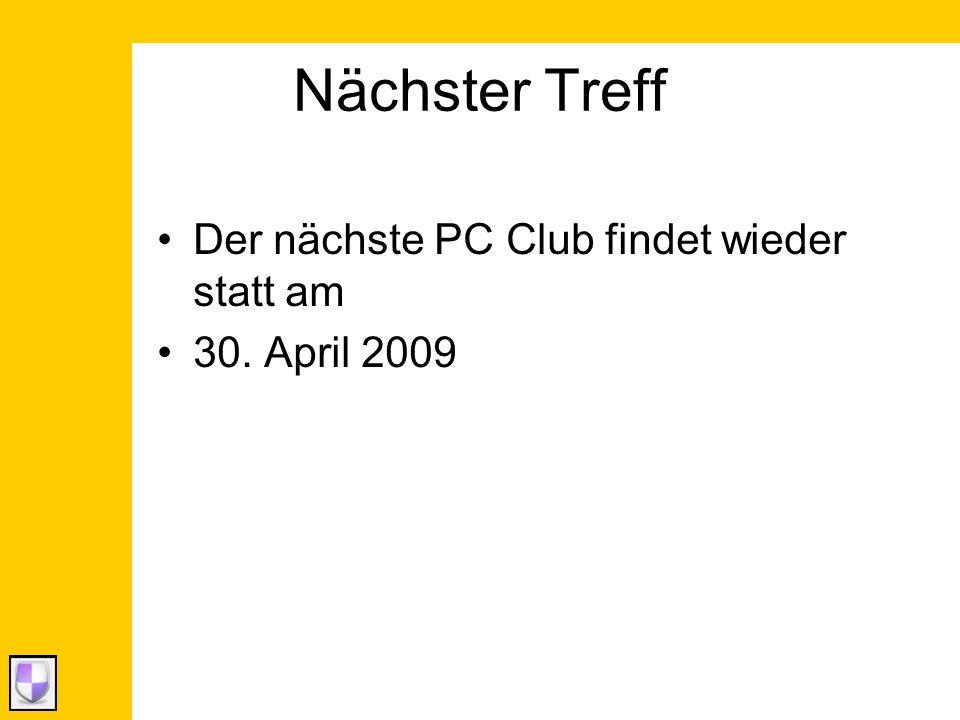 Nächster Treff Der nächste PC Club findet wieder statt am 30. April 2009
