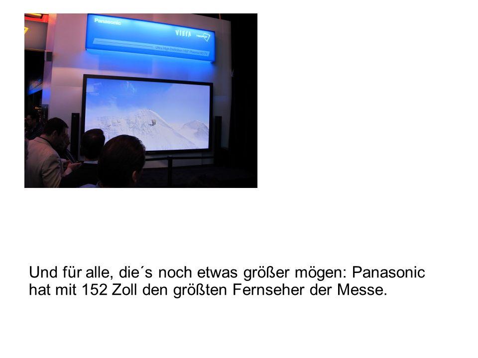 Und für alle, die´s noch etwas größer mögen: Panasonic hat mit 152 Zoll den größten Fernseher der Messe.