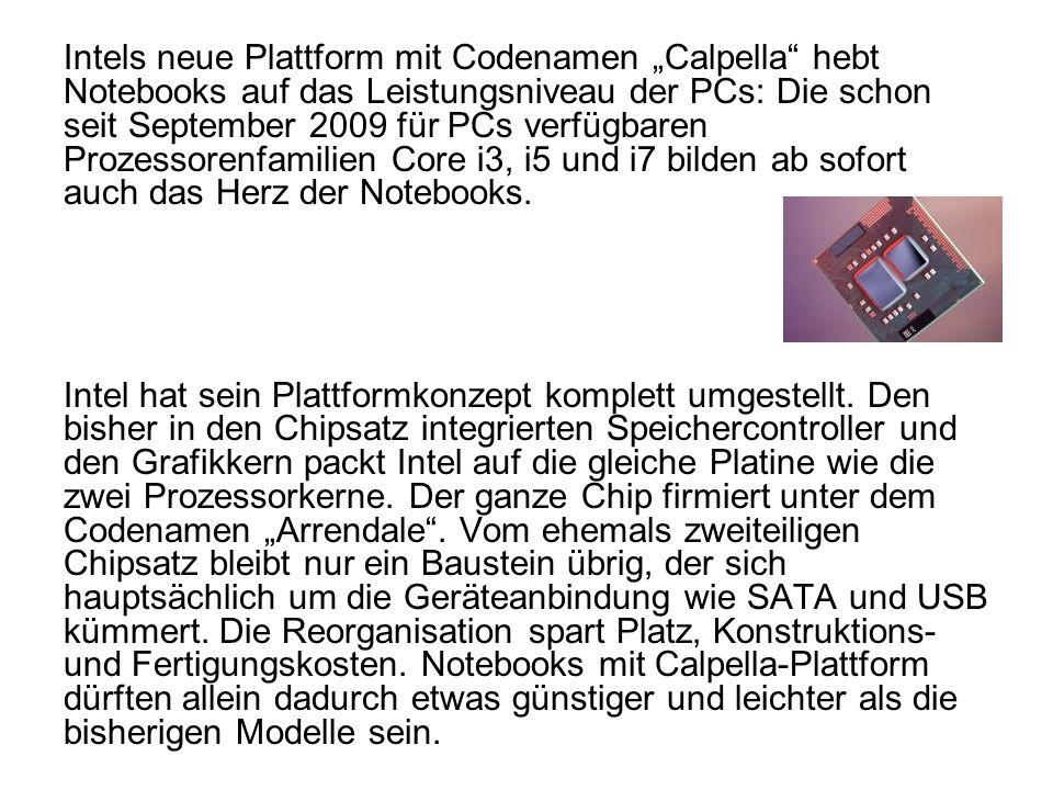 Intels neue Plattform mit Codenamen Calpella hebt Notebooks auf das Leistungsniveau der PCs: Die schon seit September 2009 für PCs verfügbaren Prozessorenfamilien Core i3, i5 und i7 bilden ab sofort auch das Herz der Notebooks.