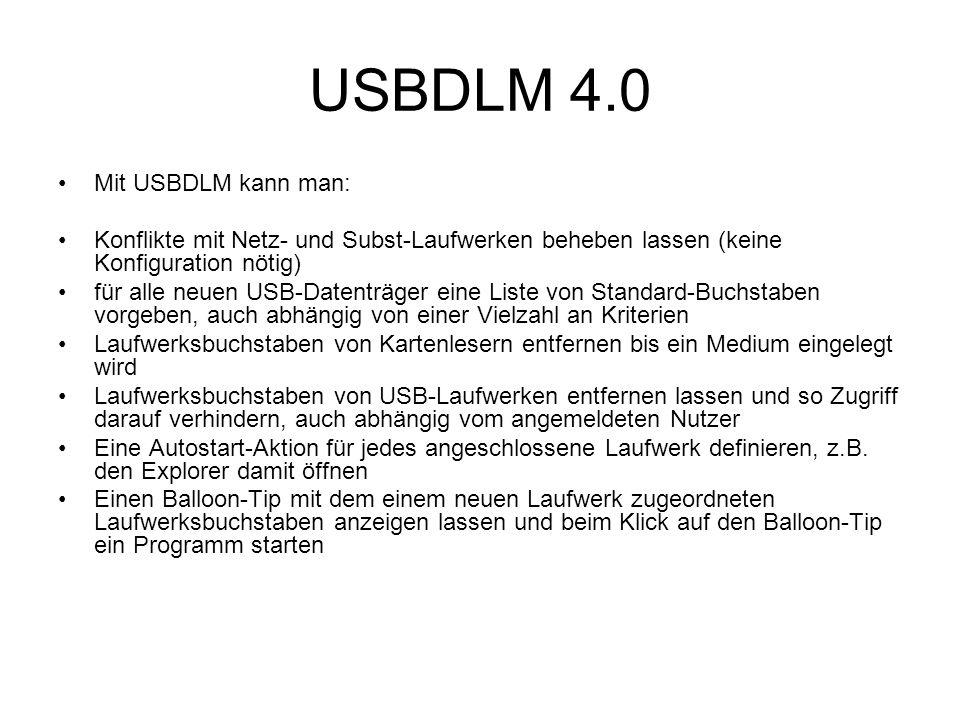 USBDLM 4.0 Mit USBDLM kann man: Konflikte mit Netz- und Subst-Laufwerken beheben lassen (keine Konfiguration nötig) für alle neuen USB-Datenträger eine Liste von Standard-Buchstaben vorgeben, auch abhängig von einer Vielzahl an Kriterien Laufwerksbuchstaben von Kartenlesern entfernen bis ein Medium eingelegt wird Laufwerksbuchstaben von USB-Laufwerken entfernen lassen und so Zugriff darauf verhindern, auch abhängig vom angemeldeten Nutzer Eine Autostart-Aktion für jedes angeschlossene Laufwerk definieren, z.B.