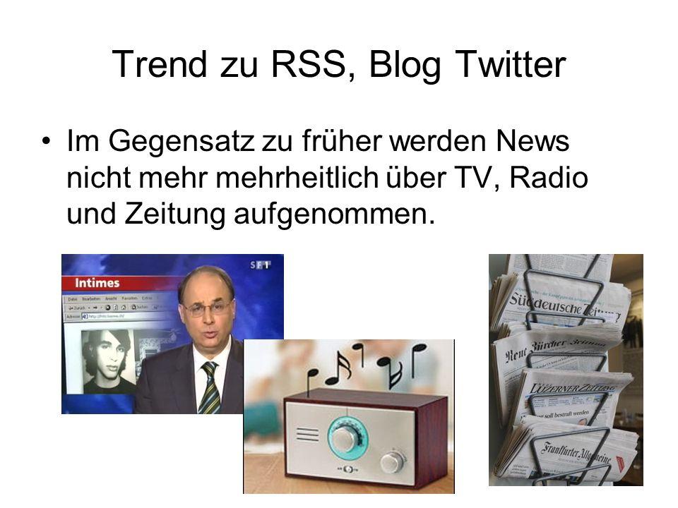Trend zu RSS, Blog Twitter Im Gegensatz zu früher werden News nicht mehr mehrheitlich über TV, Radio und Zeitung aufgenommen.