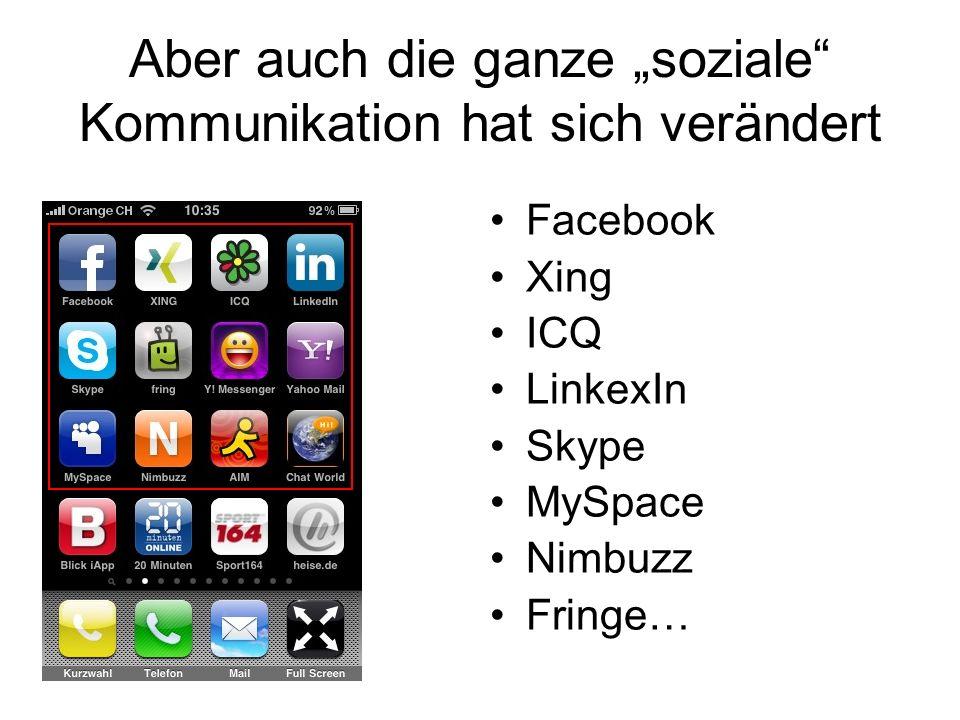 Aber auch die ganze soziale Kommunikation hat sich verändert Facebook Xing ICQ LinkexIn Skype MySpace Nimbuzz Fringe…