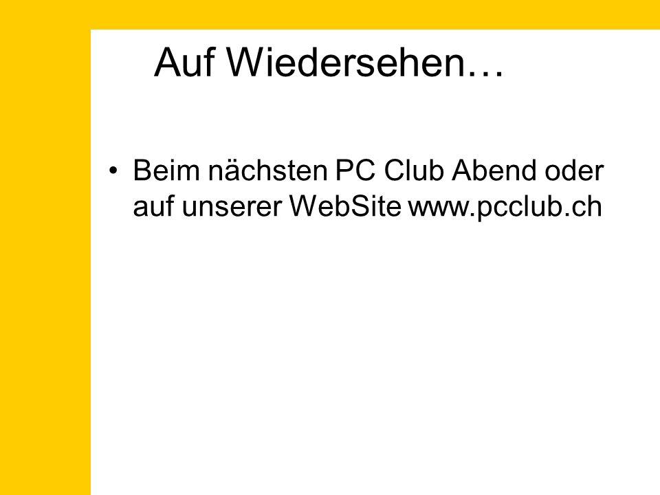 Auf Wiedersehen… Beim nächsten PC Club Abend oder auf unserer WebSite www.pcclub.ch