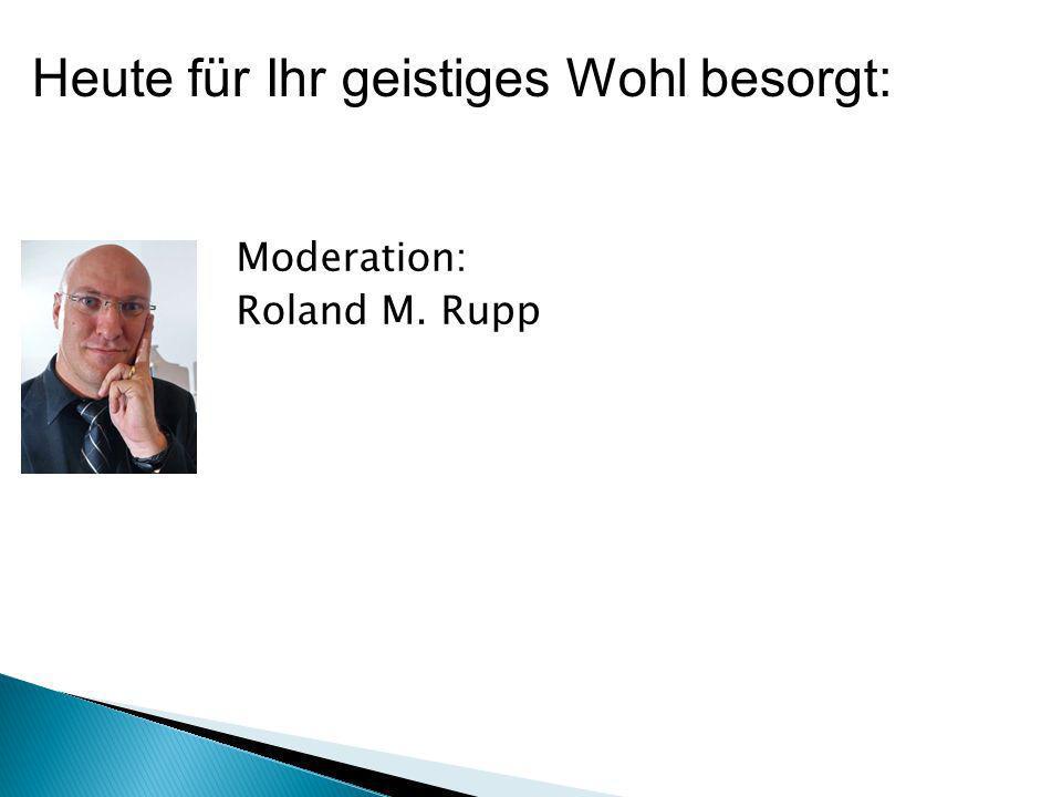 Moderation: Roland M. Rupp Heute für Ihr geistiges Wohl besorgt: