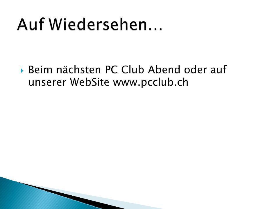 Beim nächsten PC Club Abend oder auf unserer WebSite www.pcclub.ch