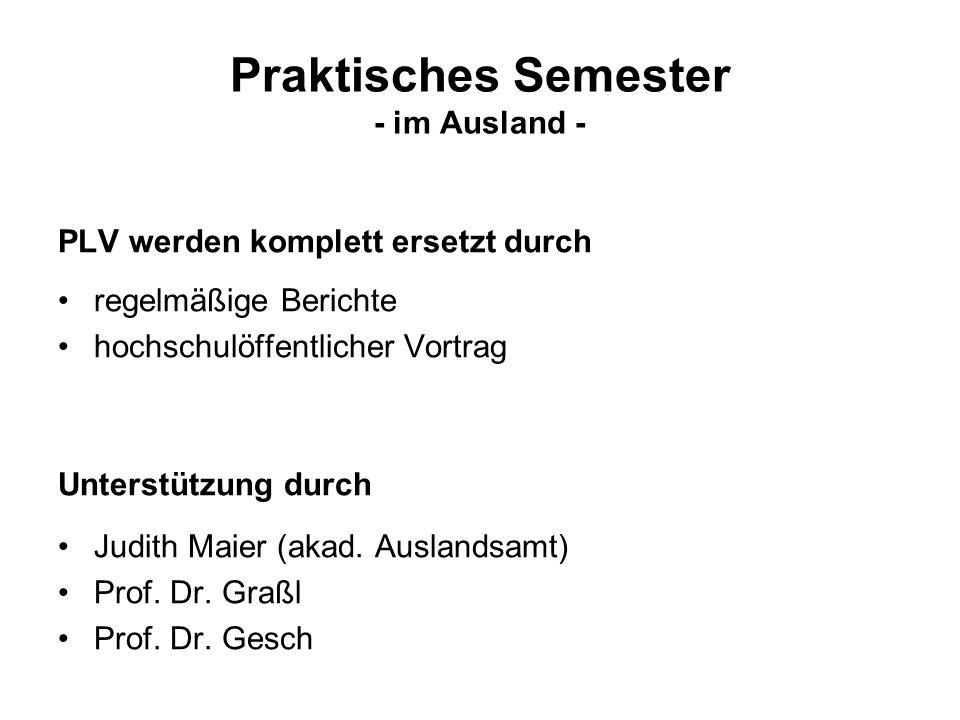 Praktisches Semester - im Ausland - PLV werden komplett ersetzt durch regelmäßige Berichte hochschulöffentlicher Vortrag Unterstützung durch Judith Maier (akad.