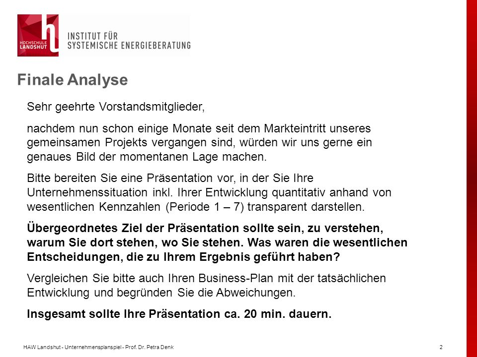 HAW Landshut - Unternehmensplanspiel - Prof. Dr. Petra Denk2 Finale Analyse Sehr geehrte Vorstandsmitglieder, nachdem nun schon einige Monate seit dem