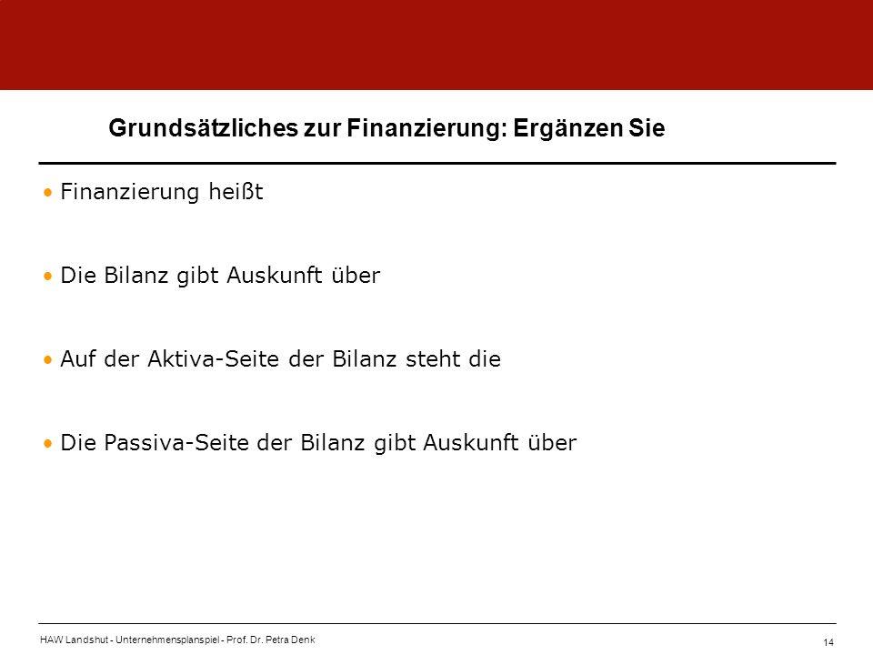 HAW Landshut - Unternehmensplanspiel - Prof. Dr. Petra Denk 14 Grundsätzliches zur Finanzierung: Ergänzen Sie Finanzierung heißt Die Bilanz gibt Ausku
