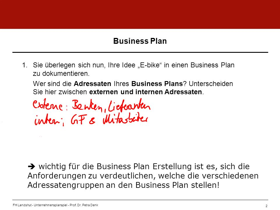FH Landshut - Unternehmensplanspiel - Prof. Dr. Petra Denk 2 Business Plan 1.Sie überlegen sich nun, Ihre Idee E-bike in einen Business Plan zu dokume