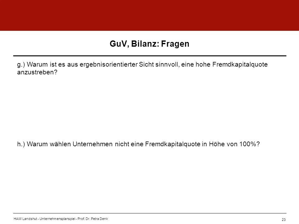 HAW Landshut - Unternehmensplanspiel - Prof. Dr. Petra Denk 23 GuV, Bilanz: Fragen g.) Warum ist es aus ergebnisorientierter Sicht sinnvoll, eine hohe