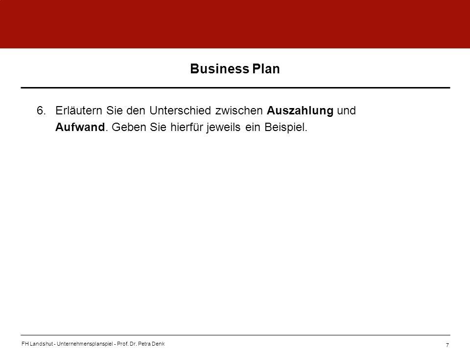 FH Landshut - Unternehmensplanspiel - Prof. Dr. Petra Denk 7 Business Plan 6.Erläutern Sie den Unterschied zwischen Auszahlung und Aufwand. Geben Sie