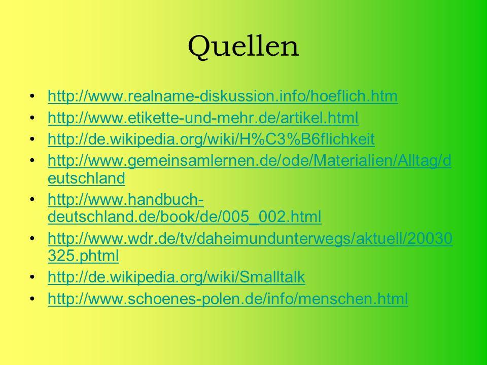 Quellen http://www.realname-diskussion.info/hoeflich.htm http://www.etikette-und-mehr.de/artikel.html http://de.wikipedia.org/wiki/H%C3%B6flichkeit http://www.gemeinsamlernen.de/ode/Materialien/Alltag/d eutschlandhttp://www.gemeinsamlernen.de/ode/Materialien/Alltag/d eutschland http://www.handbuch- deutschland.de/book/de/005_002.htmlhttp://www.handbuch- deutschland.de/book/de/005_002.html http://www.wdr.de/tv/daheimundunterwegs/aktuell/20030 325.phtmlhttp://www.wdr.de/tv/daheimundunterwegs/aktuell/20030 325.phtml http://de.wikipedia.org/wiki/Smalltalk http://www.schoenes-polen.de/info/menschen.html
