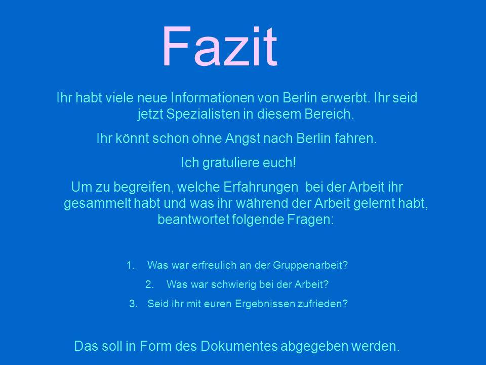 Fazit Ihr habt viele neue Informationen von Berlin erwerbt. Ihr seid jetzt Spezialisten in diesem Bereich. Ihr könnt schon ohne Angst nach Berlin fahr