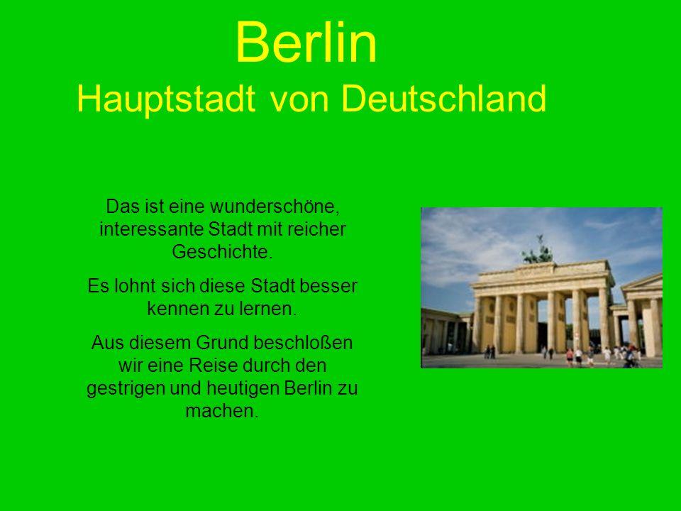 Berlin Hauptstadt von Deutschland Das ist eine wunderschöne, interessante Stadt mit reicher Geschichte. Es lohnt sich diese Stadt besser kennen zu ler