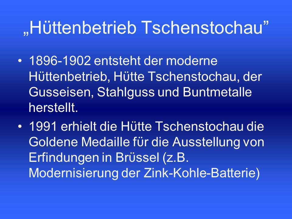 1896-1902 entsteht der moderne Hϋttenbetrieb, Hϋtte Tschenstochau, der Gusseisen, Stahlguss und Buntmetalle herstellt.
