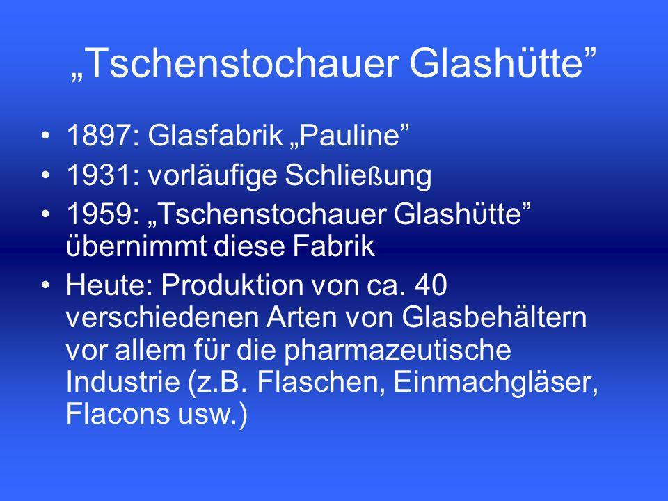 1897: Glasfabrik Pauline 1931: vorläufige Schlie ß ung 1959: Tschenstochauer Glashϋtte ϋbernimmt diese Fabrik Heute: Produktion von ca.