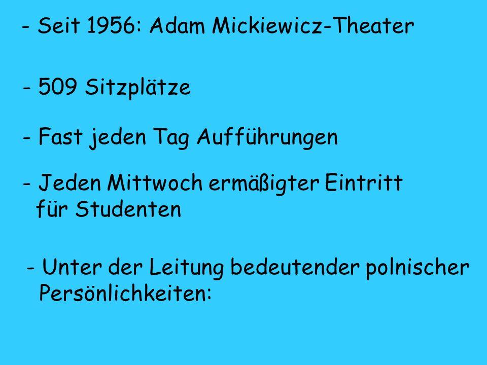 - Seit 1956: Adam Mickiewicz-Theater - 509 Sitzplätze - Fast jeden Tag Aufführungen - Jeden Mittwoch ermäßigter Eintritt für Studenten - Unter der Leitung bedeutender polnischer Persönlichkeiten: