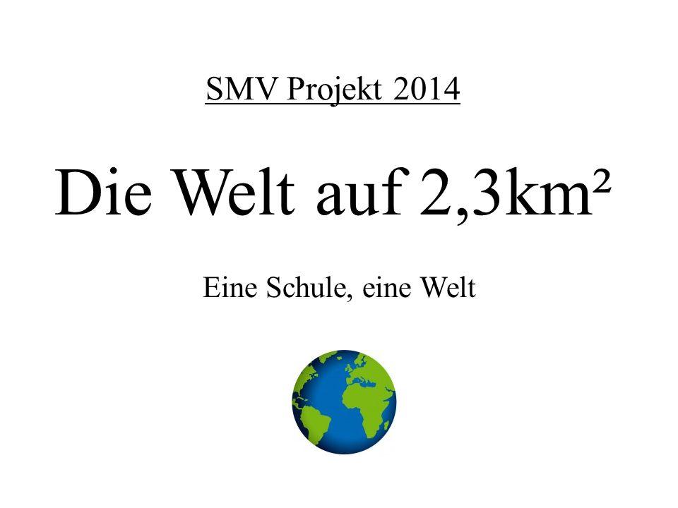 SMV Projekt 2014 Die Welt auf 2,3km² Eine Schule, eine Welt