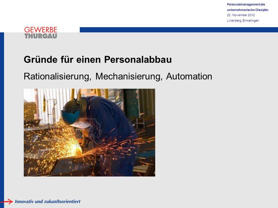 Personalmanagement als unternehmerische Disziplin 22. November 2012 Lilienberg, Ermatingen Gründe für einen Personalabbau Rationalisierung, Mechanisie