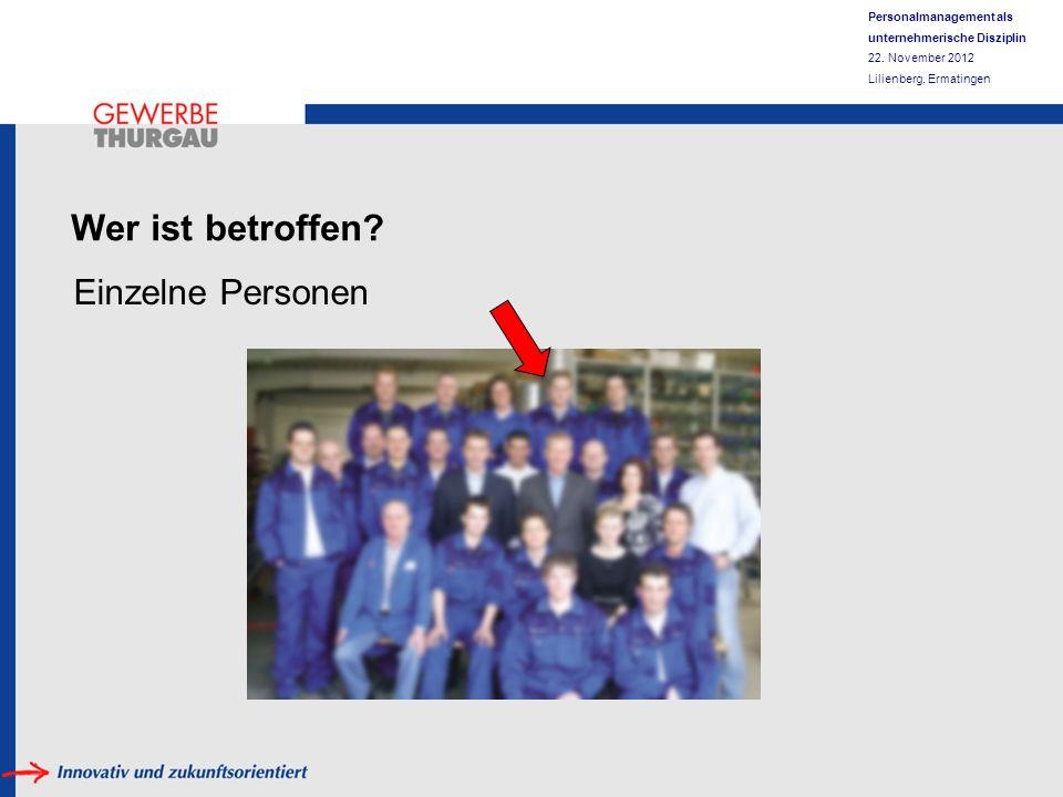 Personalmanagement als unternehmerische Disziplin 22. November 2012 Lilienberg, Ermatingen Wer ist betroffen? Einzelne Personen