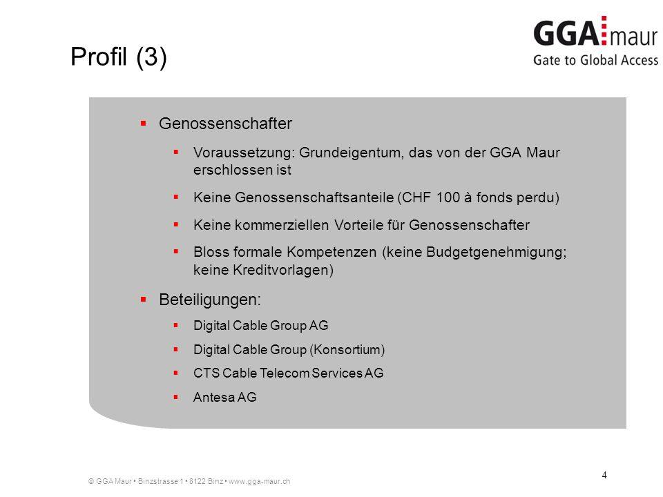 © GGA Maur Binzstrasse 1 8122 Binz www.gga-maur.ch 4 Genossenschafter Voraussetzung: Grundeigentum, das von der GGA Maur erschlossen ist Keine Genossenschaftsanteile (CHF 100 à fonds perdu) Keine kommerziellen Vorteile für Genossenschafter Bloss formale Kompetenzen (keine Budgetgenehmigung; keine Kreditvorlagen) Beteiligungen: Digital Cable Group AG Digital Cable Group (Konsortium) CTS Cable Telecom Services AG Antesa AG Profil (3)